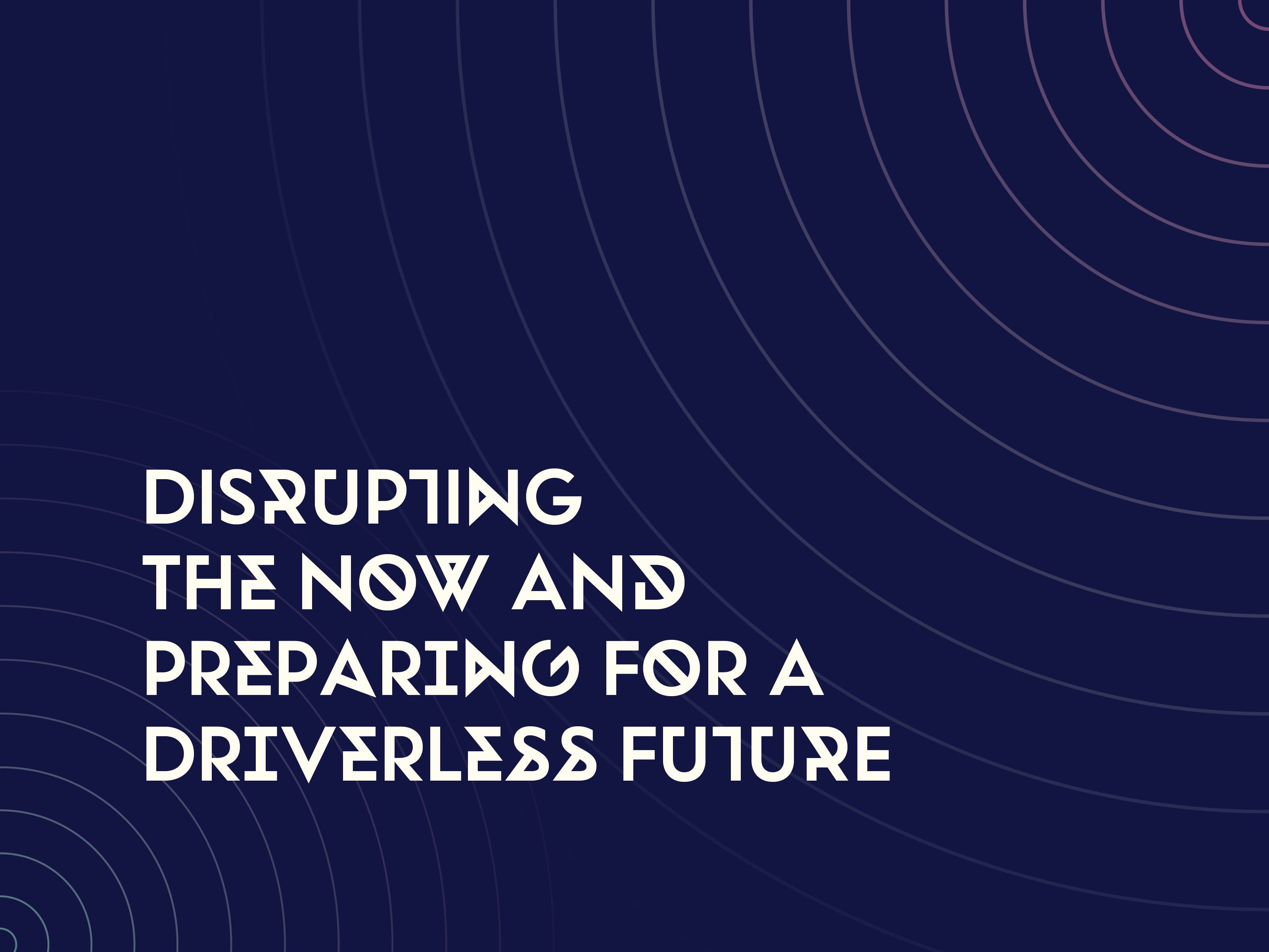 Disrupting the now and preparing for a driverless future